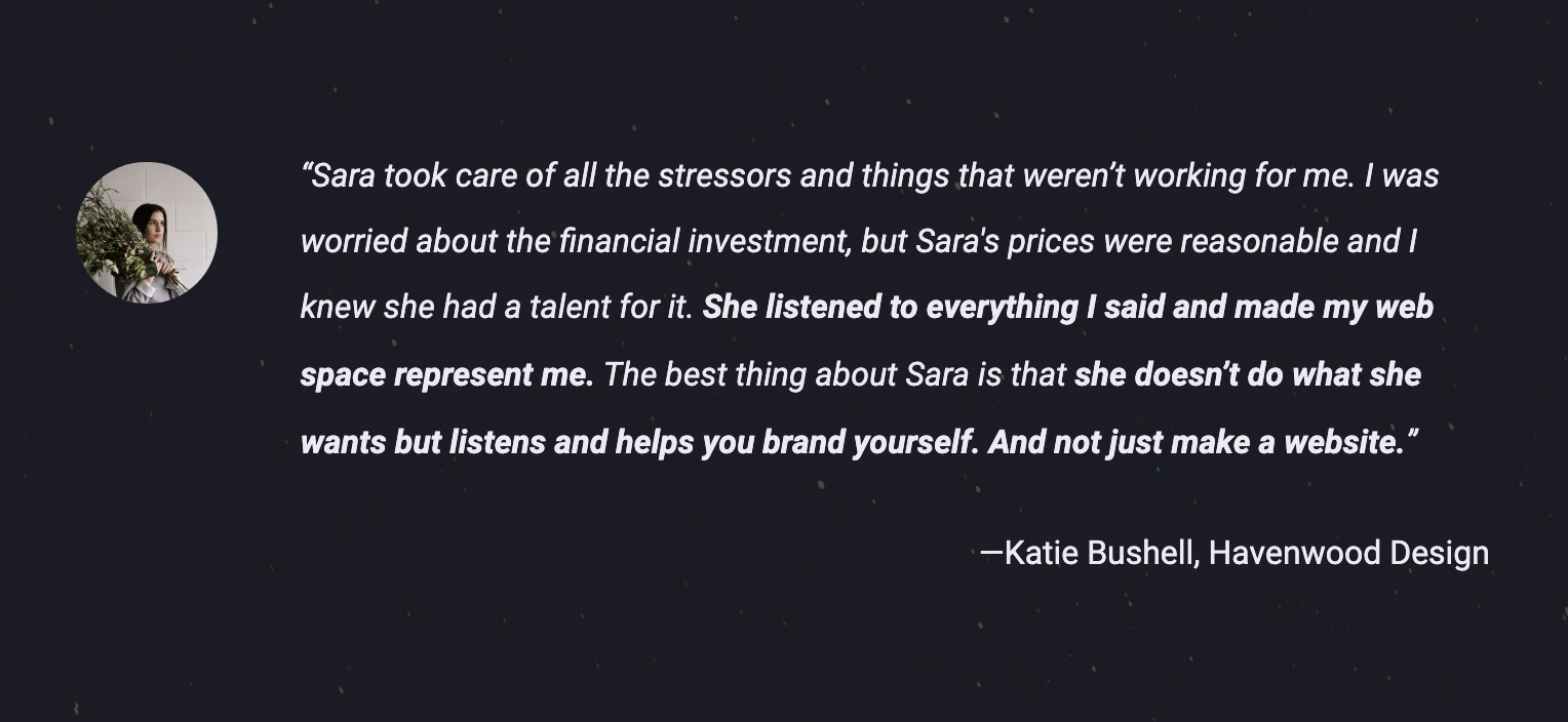 "Testimonial by Katie Bushell, owner of Havenwood Design: ""Sara took care of all the stressors and things that weren't working for me. I was worried about the financial investment, but Sara's prices were reasonable and I knew she had a talent for it. She listened to everything I said and made my web space represent me. The best thing about Sara is that she doesn't do what she wants but listens and helps you brand yourself. And not just make a website."""